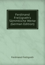 Ferdinand Freiligrath`s Smmtliche Werke (German Edition)