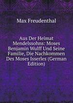 Aus Der Heimat Mendelssohns: Moses Benjamin Wulff Und Seine Familie, Die Nachkommen Des Moses Isserles (German Edition)