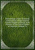 Proceedings of the Triennial Convocation of the General Grand Chapter of Royal Arch Masons of the United States of America, Volume 32