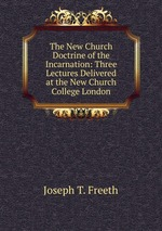 The New Church Doctrine of the Incarnation: Three Lectures Delivered at the New Church College London