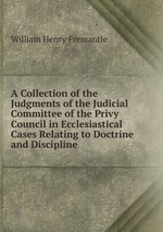 A Collection of the Judgments of the Judicial Committee of the Privy Council in Ecclesiastical Cases Relating to Doctrine and Discipline