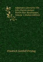 Adparatvs Litterarivs Vbi Libri Partim Antiqvi Partim Rari Recensentvr, Volume 1 (Italian Edition)