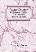 Catalogue Des Livres Rares Et Curieux: La Plupart Concernant La Normandie (French Edition)