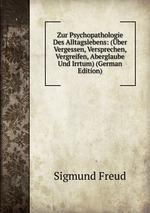 Zur Psychopathologie Des Alltagslebens. ber Vergessen, Versprechen, Vergreifen, Aberglaube Und Irrtum
