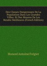 Des Classes Dangereuses De La Population Dans Les Grandes Villes: Et Des Moyens De Les Rendre Meilleures (French Edition)