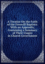 A Treatise On the Faith of the Freewill Baptists: With an Appendix, Containing a Summary of Their Usages in Church Government