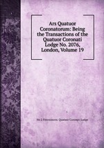Ars Quatuor Coronatorum: Being the Transactions of the Quatuor Coronati Lodge No. 2076, London, Volume 19