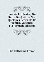 L`anne Littraire, Ou, Suite Des Lettres Sur Quelques crits De Ce Temps, Volumes 1-2 (French Edition)