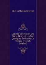 L`anne Littraire: Ou, Suite Des Lettres Sur Quelques crits De Ce Temps (French Edition)