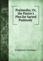 Psalmodia; Or, the Pastor`s Plea for Sacred Psalmody