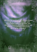 Minutes of the Right Worshipful Grand Lodge of the Most Ancient and Honorable Fraternity of Free and Accepted Masons of Pennsylvania and Masonic Jurisdiction Thereunto Belonging, Volume 5