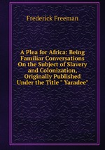 """A Plea for Africa: Being Familiar Conversations On the Subject of Slavery and Colonization, Originally Published Under the Title """" Yaradee"""""""