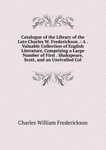 Catalogue of the Library of the Late Charles W. Frederickson .: A . Valuable Collection of English Literature, Comprising a Large Number of First . Shakspeare, Scott, and an Unrivalled Col