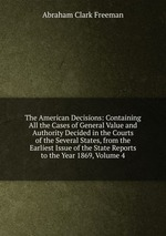 The American Decisions: Containing All the Cases of General Value and Authority Decided in the Courts of the Several States, from the Earliest Issue of the State Reports to the Year 1869, Volume 4