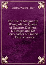 The Life of Marguerite D`angoulme, Queen of Navarre, Duchess D`alenon and De Berry, Sister of Francis I., King of France