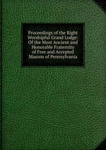 Proceedings of the Right Worshipful Grand Lodge: Of the Most Ancient and Honorable Fraternity of Free and Accepted Masons of Pennsylvania