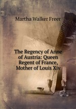 The Regency of Anne of Austria: Queen Regent of France, Mother of Louis Xiv