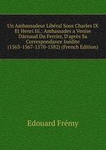 Un Ambassadeur Libral Sous Charles IX Et Henri Iii.: Ambassades a Venise Drnaud Du Ferrier, D`aprs Sa Correspondance Indite (1563-1567-1570-1582) (French Edition)