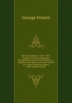 The Equity Reports: 1853 -1855 : Reports of Cases Argued and Determined in the Court of Chancery . : Together with Reports of Cases Carried by . Cases Carried by Appeal from Colonial Courts