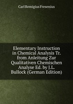 Elementary Instruction in Chemical Analysis Tr. from Anleitung Zur Qualitativen Chemischen Analyse Ed. by J.L. Bullock (German Edition)