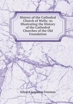 History of the Cathedral Church of Wells: As Illustrating the History of the Cathedral Churches of the Old Foundation