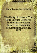 The Unity of History: The Rede Lecture Delivered in the Senate-House Before the University of Cambridge, May 24, 1872