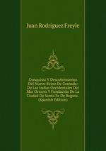 Conquista Y Descubrimiento Del Nuevo Reino De Granada: De Las Indias Occidentales Del Mar Oceano Y Fundacin De La Ciudad De Santa Fe De Bogota . (Spanish Edition)