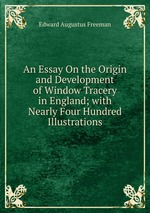 An Essay On the Origin and Development of Window Tracery in England; with Nearly Four Hundred Illustrations