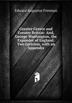 Greater Greece and Greater Britain: And, George Washington, the Expander of England. Two Lectures, with an Appendix