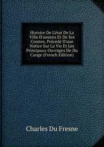 Histoire De L`tat De La Ville D`amiens Et De Ses Comtes, Prcd D`une Notice Sur La Vie Et Les Principaux Ouvrages De Du Cange (French Edition)