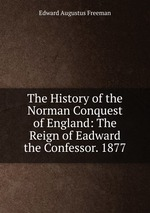 The History of the Norman Conquest of England: The Reign of Eadward the Confessor. 1877