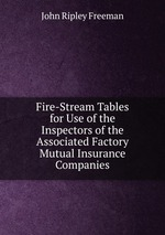Fire-Stream Tables for Use of the Inspectors of the Associated Factory Mutual Insurance Companies