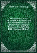 Die Preussen Auf Der Universitt Wittenberg Und Die Nichtpreussischen Schler Wittenbergs in Preussen Von 1502 Bis 1602 (German Edition)