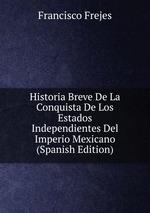 Historia Breve De La Conquista De Los Estados Independientes Del Imperio Mexicano (Spanish Edition)