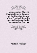 Homoeopathic Materia Medica: Being a Summary of the Curative Action of the Principal Remedial Agents Employed in the Homoeopathic Practice