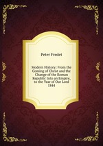 Modern History: From the Coming of Christ and the Change of the Roman Republic Into an Empire, to the Year of Our Lord 1844