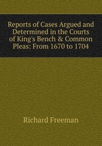 Reports of Cases Argued and Determined in the Courts of King`s Bench & Common Pleas: From 1670 to 1704