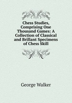 Chess Studies, Comprising One Thousand Games: A Collection of Classical and Brillant Specimens of Chess Skill