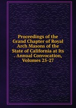 Proceedings of the Grand Chapter of Royal Arch Masons of the State of California at Its . Annual Convocation, Volumes 25-27