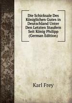 Die Schicksale Des Kniglichen Gutes. in Deutschland Unter Den Letzten Staufern Seit Knig Philipp