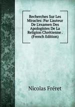 Recherches Sur Les Miracles: Par L`auteur De L`examen Des Apologistes De La Religion Chrtienne . (French Edition)