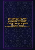 Proceedings of the Most Worshipful Grand Lodge Jurisdiction of Alabama, Ancient Free and Accepted Masons: Annual Communication, Volumes 54-56