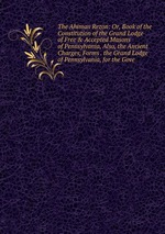 The Ahiman Rezon: Or, Book of the Constitution of the Grand Lodge of Free & Accepted Masons of Pennsylvania, Also, the Ancient Charges, Forms . the Grand Lodge of Pennsylvania, for the Gove