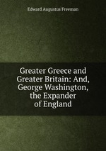 Greater Greece and Greater Britain: And, George Washington, the Expander of England