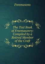 The Text Book of Freemasonry. Compiled by a Retired Member of the Craft