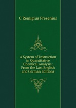 A System of Instruction in Quantitative Chemical Analysis: From the Last English and German Editions