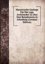 Maurerische Gesnge Fr Die Loge Archimedes Zu Den Drei Reissbretern in Altenburg (German Edition)