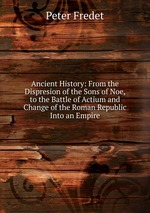 Ancient History: From the Dispresion of the Sons of Noe, to the Battle of Actium and Change of the Roman Republic Into an Empire