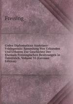 Codex Diplomaticus Austriaco-Frisingensis: Sammlung Von Urkunden Und Urbaren Zur Geschichte Der Ehemals Freisingischen Besitzungen in sterreich, Volume 35 (German Edition)