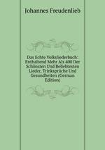 Das Echte Volksliederbuch: Enthaltend Mehr Als 400 Der Schnsten Und Beliebtesten Lieder, Trinksprche Und Gesundheiten